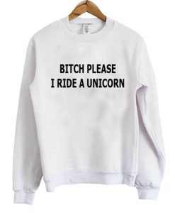 Bitch Please I Ride A Unicorn Sweatshirt