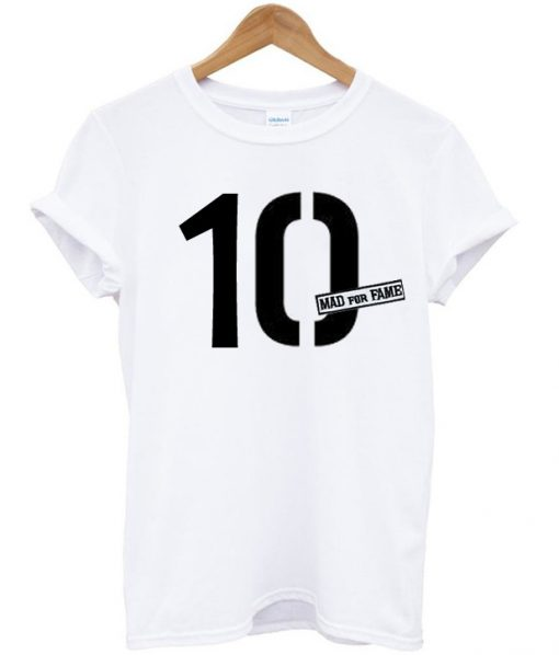 10 Mad For Fame T Shirt