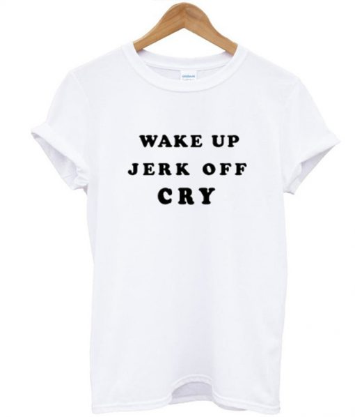 Wake Up Jerk Off Cry T Shirt
