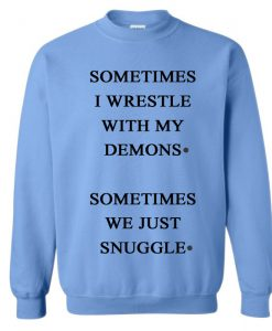 Sometimes I Wrestle With My Demons Sometimes We Just Cuddle Sweatshirt