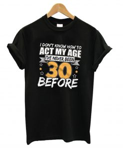 30th Birthday Toast, Can't Act My Age, 30th Birthday T Shirt