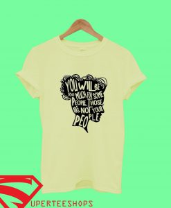 You Will Be Too Much For Some People, Not your People T Shirt