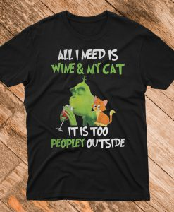 Grinch all I need is Wine and My Cat It Is too Peopley outside T Shirt