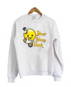 Your Ideas Suck Sweatshirt