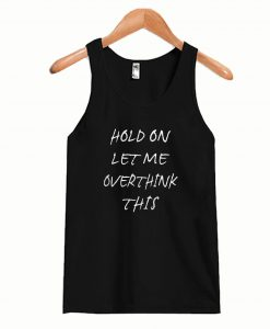Hold On Let me Overthink This Tanktop