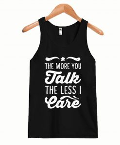 The More You Talk, The Less I Care Tanktop