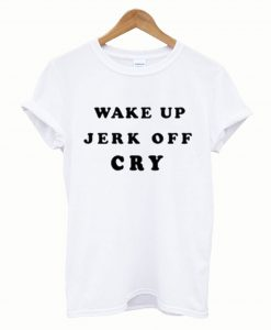 Wake Up Jerk Off Cry T-Shirt
