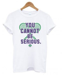 You Cannot Be Serious T shirt