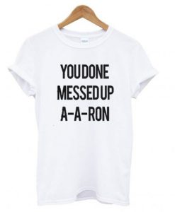 You Done Messed Up A-A-Aron T shirt