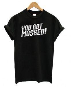 You Got Mossed T shirt