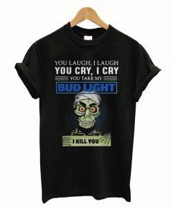 You laugh I laugh you cry I cry you take my Bud Light I kill you T-Shirt