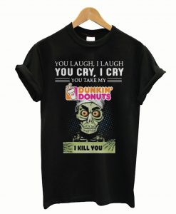 You laugh I laugh you cry I cry you take my Dunkin' Donuts I kill you T-Shirt